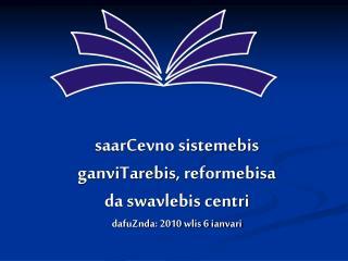 saarCevno sistemebis  ganviTarebis, reformebisa  da swavlebis centri dafuZnda: 2010 wlis 6 ianvari