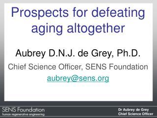 Prospects for defeating aging altogether Aubrey D.N.J. de Grey, Ph.D.