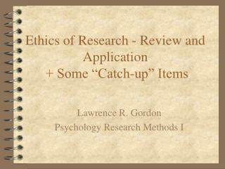 "Ethics of Research - Review and Application  + Some ""Catch-up"" Items"