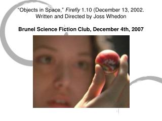 Objects in Space,  Firefly 1.10 December 13, 2002. Written and Directed by Joss Whedon  Brunel Science Fiction Club, De