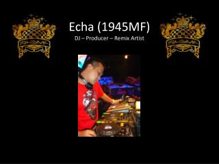 Echa (1945MF) DJ � Producer � Remix Artist