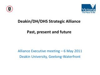 Deakin/DH/DHS Strategic Alliance  Past, present and future