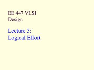 EE 447 VLSI Design Lecture 5:  Logical Effort