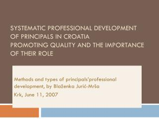 SYSTEMATIC PROFESSIONAL DEVELOPMENT OF PRINCIPALS IN CROATIA  PROMOTING QUALITY AND THE IMPORTANCE OF THEIR ROLE