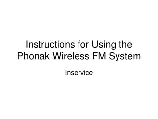 Instructions for Using the Phonak Wireless FM System