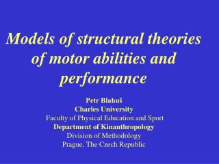 Models of structural theories of motor abilities and performance Petr Blahuš Charles University