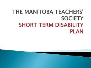 THE MANITOBA TEACHERS' SOCIETY SHORT TERM DISABILITY PLAN