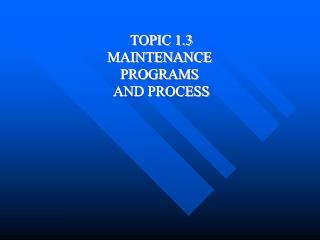 TOPIC 1.3 MAINTENANCE  PROGRAMS  AND PROCESS
