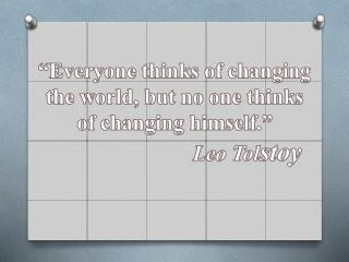 �Everyone thinks of changing the world, but no one thinks of changing himself.�
