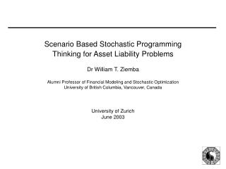 Scenario Based Stochastic Programming Thinking for Asset Liability Problems  Dr William T. Ziemba  Alumni Professor of F