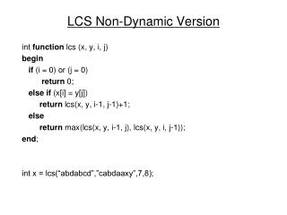LCS Non-Dynamic Version int  function  lcs (x, y, i, j) begin if  (i = 0) or (j = 0) return  0;