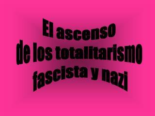 El ascenso  de los totalitarismo  fascista y nazi