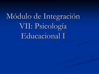 M dulo de Integraci n VII: Psicolog a Educacional I