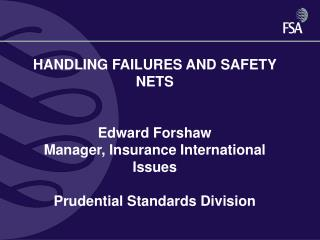 HANDLING FAILURES AND SAFETY NETS    Edward Forshaw Manager, Insurance International Issues  Prudential Standards Divisi