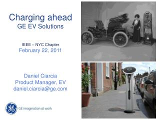 Charging ahead GE EV Solutions IEEE – NYC Chapter February 22, 2011 Daniel Ciarcia