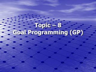 Topic – 8 Goal Programming (GP)