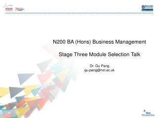 N200 BA (Hons) Business Management Stage Three Module Selection Talk Dr. Gu Pang gu.pang@ncl.ac.uk