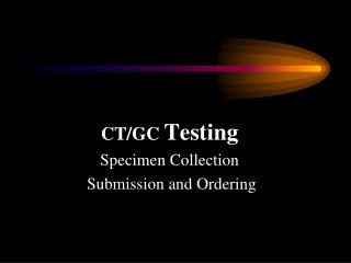 CT/GC  Testing Specimen Collection  Submission and Ordering