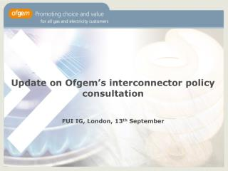 Update on Ofgem's interconnector policy consultation FUI IG, London, 13 th  September