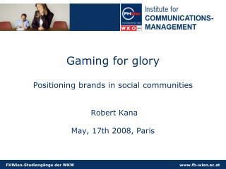 Gaming for glory Positioning brands  in social communities  Robert Kana  May, 17th 2008, Paris