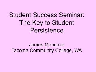 Student Success Seminar: The Key to Student Persistence James Mendoza Tacoma Community College, WA