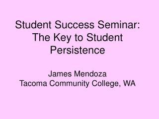 Student Success Seminar: The Key to Student Persistence James Mendoza Tacoma Community College, WA