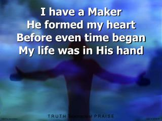 I have a Maker He formed my heart Before even time began My life was in His hand
