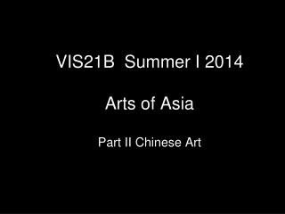 VIS21B  Summer I 2014  Arts of Asia Part II Chinese Art