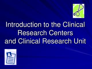 Introduction to the Clinical  Research Centers and Clinical Research Unit