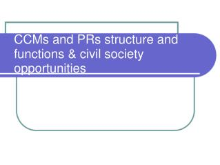 CCMs and PRs structure and functions & civil society opportunities