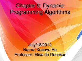 Chapter 6: Dynamic Programming Algorithms July/18/2012 Name: Xuanyu Hu Professor: Elise de Doncker