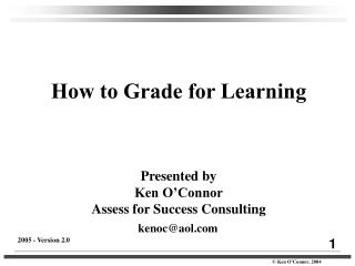 How to Grade for Learning Presented by Ken O'Connor Assess for Success Consulting kenoc@aol