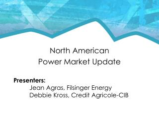 North American  Power Market Update Presenters:   Jean Agras, Filsinger Energy