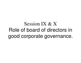 Session IX & X Role of board of directors in good corporate governance.