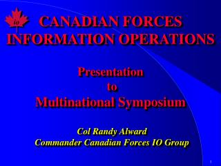 CANADIAN FORCES INFORMATION OPERATIONS Presentation  to Multinational Symposium