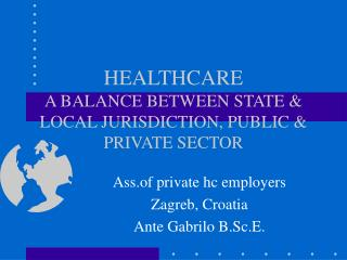 HEALTHCARE  A BALANCE BETWEEN STATE & LOCAL JURISDICTION, PUBLIC & PRIVATE SECTOR