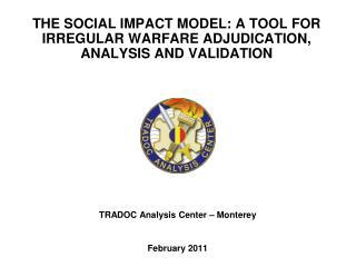 THE SOCIAL IMPACT MODEL: A TOOL FOR IRREGULAR WARFARE ADJUDICATION, ANALYSIS AND VALIDATION