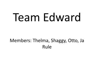 Team Edward Members: Thelma, Shaggy, Otto,  Ja  Rule
