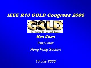 IEEE R10 GOLD Congress 2006 Ken Chan Past Chair Hong Kong Section 15 July 2006