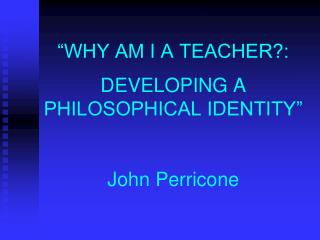 """""""WHY AM I A TEACHER?:  DEVELOPING A PHILOSOPHICAL IDENTITY"""" John Perricone"""