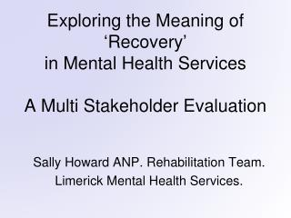 Exploring the Meaning of  ' Recovery ' in Mental Health Services A Multi Stakeholder Evaluation