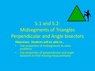 5.1 and 5.2:  Midsegments of  Triangles Perpendicular and Angle bisectors