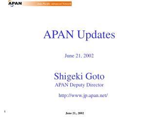 APAN Updates June 21, 2002 Shigeki Goto APAN Deputy Director       jp.apan/