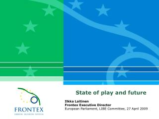 State of play and future Ilkka  L aitinen Frontex Executive Director