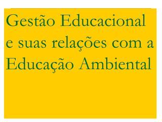 Gest o Educacional e suas rela  es com a Educa  o Ambiental