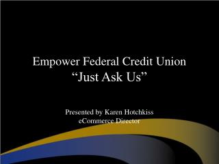"Empower Federal Credit Union                                   ""Just Ask Us"""