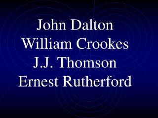 John Dalton William Crookes J.J. Thomson Ernest Rutherford