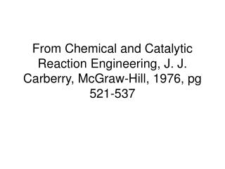 From Chemical and Catalytic Reaction Engineering, J. J. Carberry, McGraw-Hill, 1976, pg 521-537