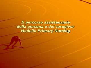 Il percorso assistenziale  della persona e del caregiver Modello Primary Nursing