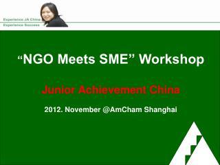 � NGO Meets SME� Workshop Junior Achievement China 2012. November @AmCham Shanghai